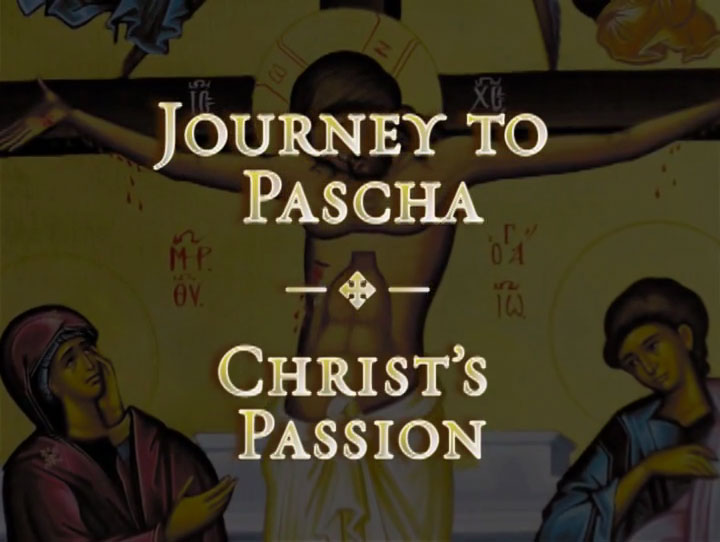 Christ's Passion - Journey to Pascha in the Orthodox Christian Church