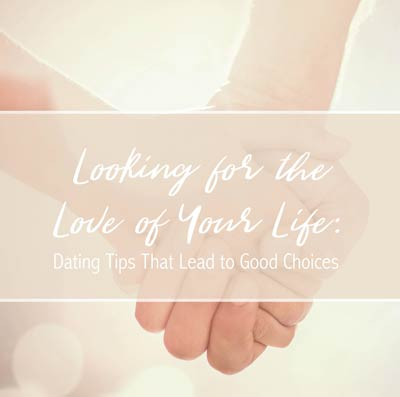 Looking for the Love of Your Life: Dating Tips That Lead to Good Choices